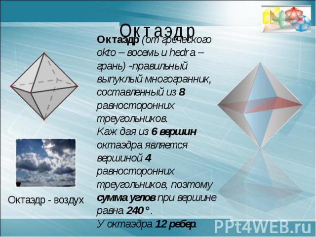 ОктаэдрОктаэдр (от греческого okto – восемь и hedra – грань) -правильный выпуклый многогранник, составленный из 8 равносторонних треугольников. Каждая из 6 вершин октаэдра является вершиной 4 равносторонних треугольников, поэтому сумма углов при вер…