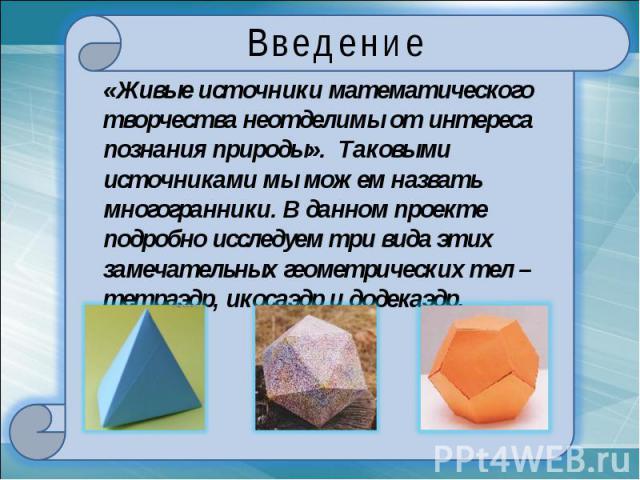 Введение«Живые источники математического творчества неотделимы от интереса познания природы». Таковыми источниками мы можем назвать многогранники. В данном проекте подробно исследуем три вида этих замечательных геометрических тел – тетраэдр, икосаэд…