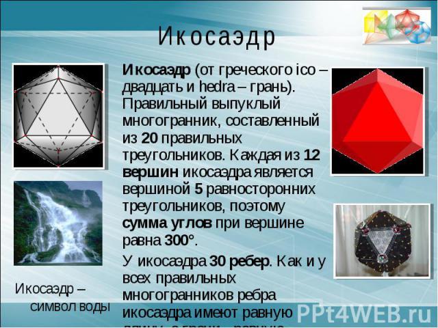 ИкосаэдрИкосаэдр (от греческого ico – двадцать и hedra – грань). Правильный выпуклый многогранник, составленный из 20 правильных треугольников. Каждая из 12 вершин икосаэдра является вершиной 5 равносторонних треугольников, поэтому сумма углов при в…