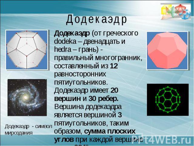 ДодекаэдрДодекаэдр (от греческого dodeka – двенадцать и hedra – грань) - правильный многогранник, составленный из 12 равносторонних пятиугольников. Додекаэдр имеет 20 вершин и 30 ребер. Вершина додекаэдра является вершиной 3 пятиугольников, таким об…