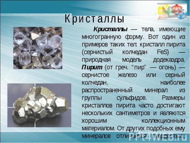 """КристаллыКристаллы — тела, имеющие многогранную форму. Вот один из примеров таких тел: кристалл пирита (сернистый колчедан FeS) — природная модель додекаэдра. Пирит (от греч. """"пир"""" — огонь) — сернистое железо или серный колчедан, наиболее распростра…"""