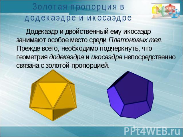 Золотая пропорция в додекаэдре и икосаэдреДодекаэдр и двойственный ему икосаэдр занимают особое место среди Платоновых тел. Прежде всего, необходимо подчеркнуть, что геометрия додекаэдра и икосаэдра непосредственно связана с золотой пропорцией.