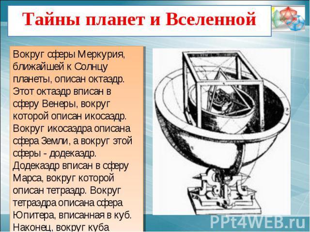 Тайны планет и Вселенной Вокруг сферы Меркурия, ближайшей к Солнцу планеты, описан октаэдр. Этот октаэдр вписан в сферу Венеры, вокруг которой описан икосаэдр. Вокруг икосаэдра описана сфера Земли, а вокруг этой сферы - додекаэдр. Додекаэдр вписан в…
