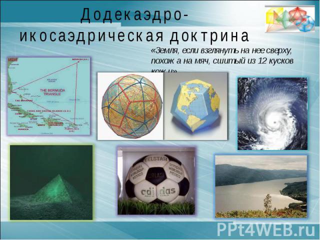 Додекаэдро-икосаэдрическая доктрина «Земля, если взглянуть на нее сверху, похожа на мяч, сшитый из 12 кусков кожи».Сократ