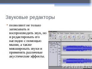 Звуковые редакторыпозволяют не только записывать и воспроизводить звук, но и ред