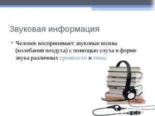 Звуковая информацияЧеловек воспринимает звуковые волны (колебания воздуха) с пом