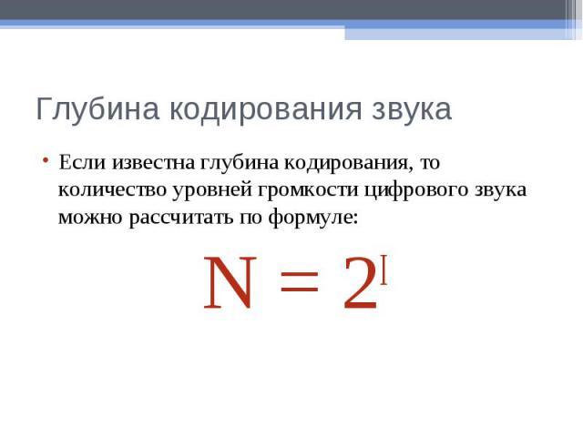 Глубина кодирования звукаЕсли известна глубина кодирования, то количество уровней громкости цифрового звука можно рассчитать по формуле:N = 2I