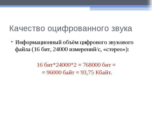 Качество оцифрованного звукаИнформационный объём цифрового звукового файла (16 бит, 24000 измерений/c, «стерео»):16 бит*24000*2 = 768000 бит = = 96000 байт = 93,75 Кбайт.
