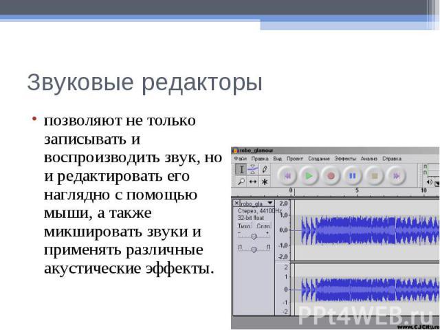Звуковые редакторыпозволяют не только записывать и воспроизводить звук, но и редактировать его наглядно с помощью мыши, а также микшировать звуки и применять различные акустические эффекты.