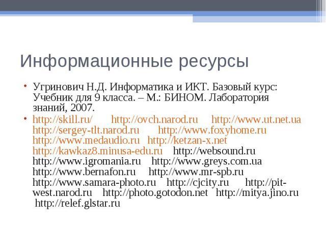 Информационные ресурсыУгринович Н.Д. Информатика и ИКТ. Базовый курс: Учебник для 9 класса. – М.: БИНОМ. Лаборатория знаний, 2007.http://skill.ru/ http://ovch.narod.ru http://www.ut.net.ua http://sergey-tlt.narod.ru http://www.foxyhome.ru http://www…