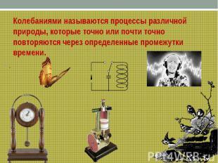 ..Колебаниями называются процессы различной природы, которые точно или почти точ