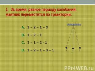 1. За время, равное периоду колебаний, маятник переместится по траектории:A. 1 –
