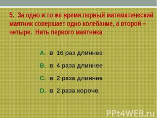 5. За одно и то же время первый математический маятник совершает одно колебание,