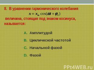 8. В уравнении гармонического колебания величина, стоящая под знаком косинуса, н