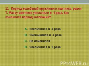 11. Период колебаний пружинного маятника равен Т. Массу маятника увеличили в 4 р