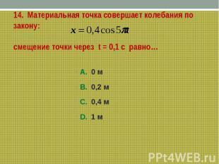 14. Материальная точка совершает колебания по закону:смещение точки через t = 0,