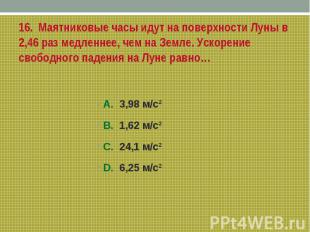16. Маятниковые часы идут на поверхности Луны в 2,46 раз медленнее, чем на Земле