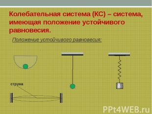 Колебательная система (КС) – система, имеющая положение устойчивого равновесия.