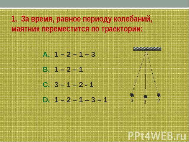 1. За время, равное периоду колебаний, маятник переместится по траектории:A. 1 – 2 – 1 – 3B. 1 – 2 – 1C. 3 – 1 – 2 - 1 D. 1 – 2 – 1 – 3 – 1