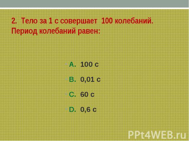 2. Тело за 1 с совершает 100 колебаний. Период колебаний равен: A. 100 сB. 0,01 сС. 60 сD. 0,6 c