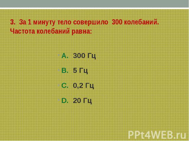 3. За 1 минуту тело совершило 300 колебаний. Частота колебаний равна: А. 300 ГцB. 5 ГцС. 0,2 ГцD. 20 Гц
