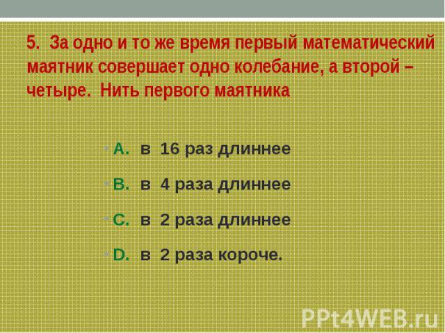5. За одно и то же время первый математический маятник совершает одно колебание, а второй – четыре. Нить первого маятникаА. в 16 раз длиннееВ. в 4 раза длиннееС. в 2 раза длиннееD. в 2 раза короче.