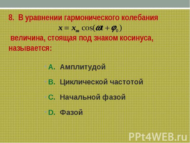 8. В уравнении гармонического колебания величина, стоящая под знаком косинуса, называется:А. Амплитудой В. Циклической частотойС. Начальной фазойD. Фазой