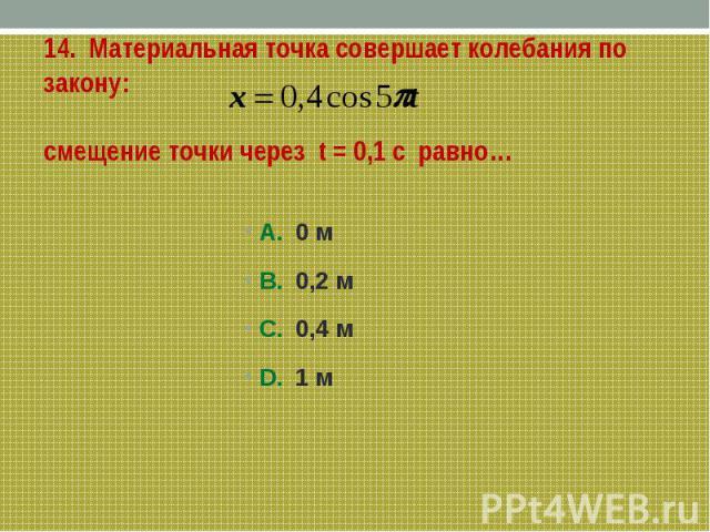14. Материальная точка совершает колебания по закону:смещение точки через t = 0,1 с равно… А. 0 мВ. 0,2 мС. 0,4 мD. 1 м