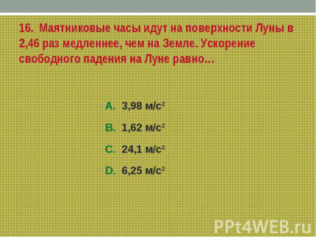 16. Маятниковые часы идут на поверхности Луны в 2,46 раз медленнее, чем на Земле. Ускорение свободного падения на Луне равно…А. 3,98 м/с²В. 1,62 м/с²С. 24,1 м/с²D. 6,25 м/с²