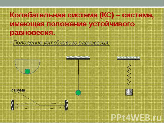 Колебательная система (КС) – система, имеющая положение устойчивого равновесия. Положение устойчивого равновесия: