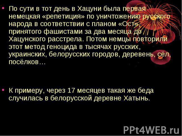 По сути в тот день в Хацуни была первая немецкая «репетиция» по уничтожению русского народа в соответствии с планом «Ост», принятого фашистами за два месяца до Хацунского расстрела. Потом немцы повторили этот метод геноцида в тысячах русских, украин…