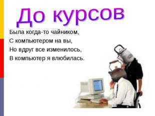 До курсовБыла когда-то чайником,С компьютером на вы,Но вдруг все изменилось,В ко