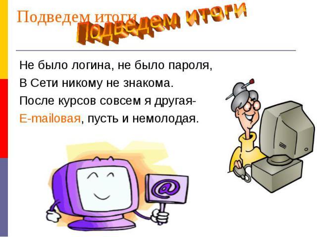 Подведем итогиПодведем итогиНе было логина, не было пароля,В Сети никому не знакома.После курсов совсем я другая-E-mailовая, пусть и немолодая.