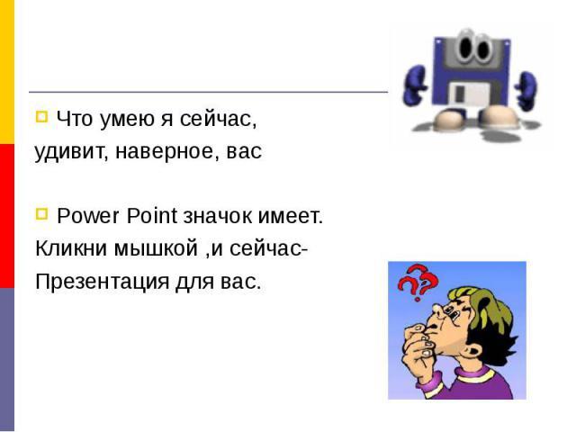 Что умею я сейчас, удивит, наверное, васPower Point значок имеет.Кликни мышкой ,и сейчас-Презентация для вас.