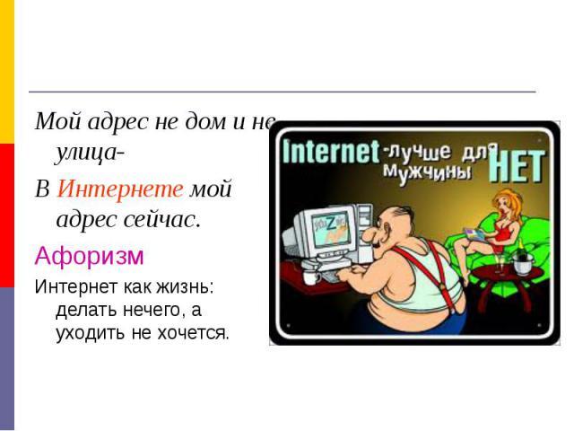 Мой адрес не дом и не улица-В Интернете мой адрес сейчас.АфоризмИнтернет как жизнь: делать нечего, а уходить не хочется.