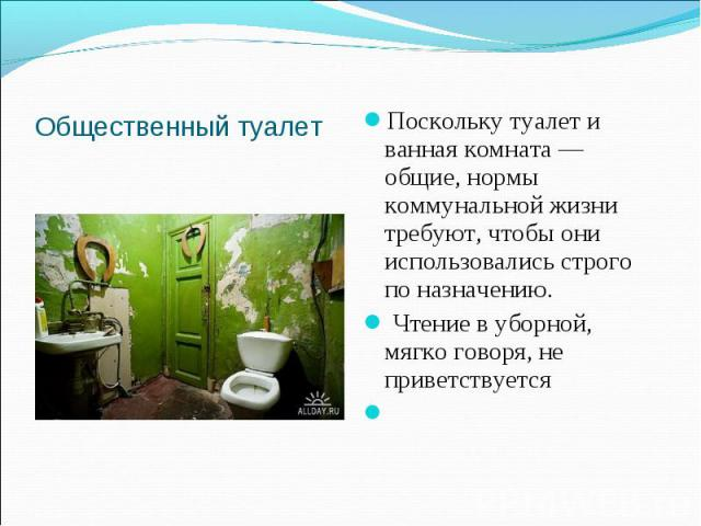 Общественный туалетПоскольку туалет и ванная комната — общие, нормы коммунальной жизни требуют, чтобы они использовались строго по назначению. Чтение в уборной, мягко говоря, не приветствуется