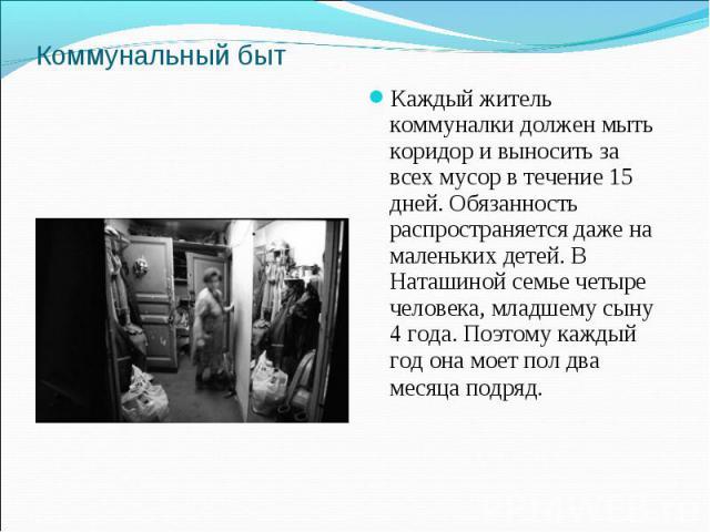 Коммунальный бытКаждый житель коммуналки должен мыть коридор и выносить за всех мусор в течение 15 дней. Обязанность распространяется даже на маленьких детей. В Наташиной семье четыре человека, младшему сыну 4 года. Поэтому каждый год она моет пол д…