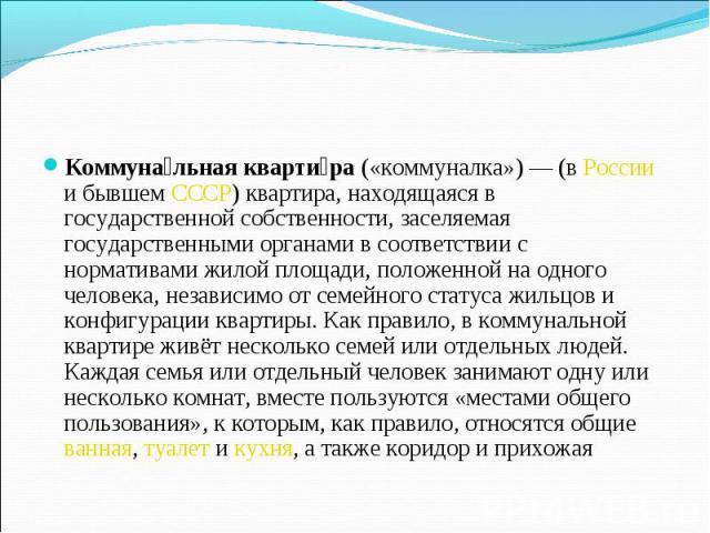 Коммунальная квартира («коммуналка»)— (в России и бывшем СССР) квартира, находящаяся в государственной собственности, заселяемая государственными органами в соответствии с нормативами жилой площади, положенной на одного человека, независимо от семе…