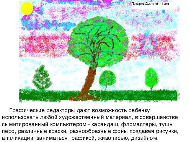 Графические редакторы дают возможность ребенку использовать любой художественный материал, в совершенстве сымитированный компьютером - карандаш, фломастеры, тушь перо, различные краски, разнообразные фоны создавая рисунки, аппликации, заниматься гра…
