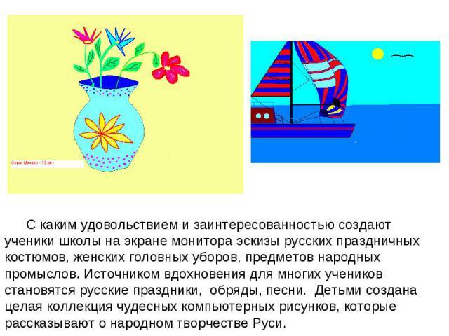 С каким удовольствием и заинтересованностью создают ученики школы на экране монитора эскизы русских праздничных костюмов, женских головных уборов, предметов народных промыслов. Источником вдохновения для многих учеников становятся русские праздники,…