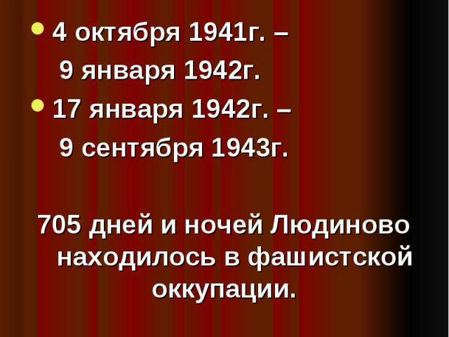 Периоды оккупации. 4 октября 1941г. – 9 января 1942г.17 января 1942г. – 9 сентября 1943г.705 дней и ночей Людиново находилось в фашистской оккупации.