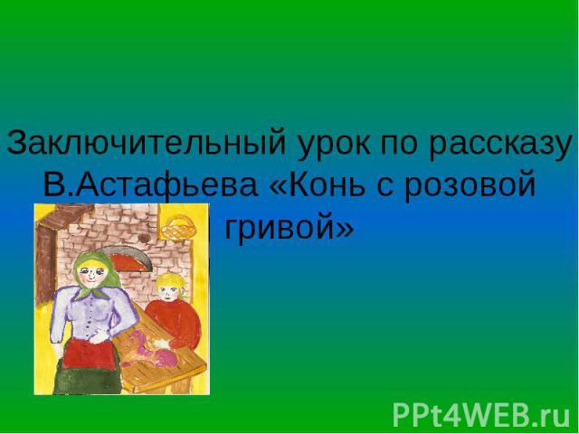 Заключительный урок по рассказу В.Астафьева «Конь с розовой гривой»