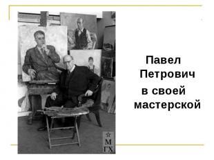 Павел Петровичв своей мастерской