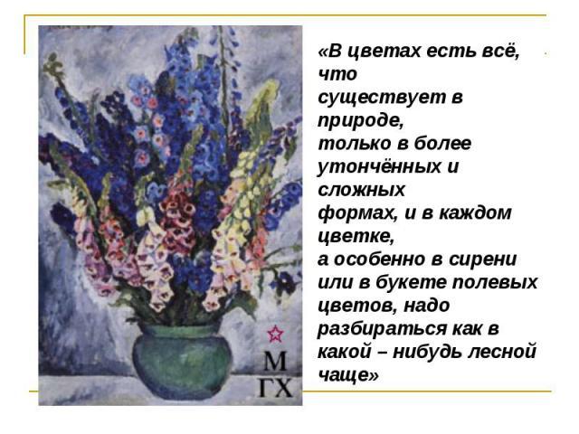 «В цветах есть всё, что существует в природе,только в более утончённых и сложных формах, и в каждом цветке, а особенно в сирени или в букете полевых цветов, надо разбираться как в какой – нибудь лесной чаще»