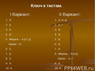 Ключ к тестам. I Вариант:В.Б.А.В.Мораль – А,Б,Г,Д. Право – В.6. Б.7. Б.8. Б.9. А