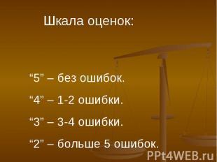"""Шкала оценок:""""5"""" – без ошибок.""""4"""" – 1-2 ошибки.""""3"""" – 3-4 ошибки.""""2"""" – больше 5 о"""