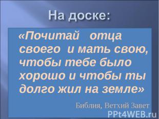 На доске: «Почитай отца своего и мать свою, чтобы тебе было хорошо и чтобы ты до