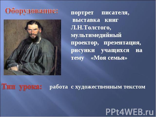 Оборудование:портрет писателя, выставка книг Л.Н.Толстого, мультимедийный проектор, презентация, рисунки учащихся на тему «Моя семья» Тип урока: работа с художественным текстом