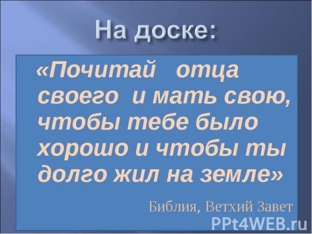 На доске: «Почитай отца своего и мать свою, чтобы тебе было хорошо и чтобы ты долго жил на земле» Библия, Ветхий Завет
