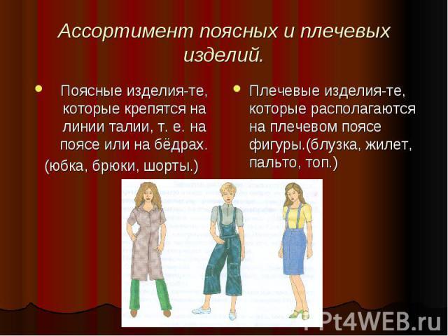 Ассортимент поясных и плечевых изделий.Поясные изделия-те, которые крепятся на линии талии, т. е. на поясе или на бёдрах.(юбка, брюки, шорты.)Плечевые изделия-те, которые располагаются на плечевом поясе фигуры.(блузка, жилет, пальто, топ.)